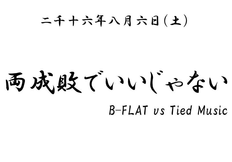 B-FLAT vs Tied Music 『両成敗でいいじゃない』